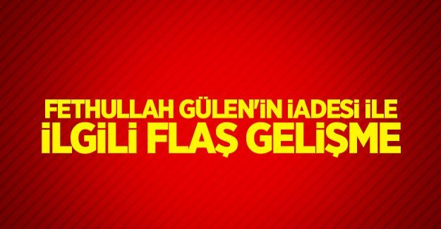 Gülen'in iadesinde sıcak gelişme!