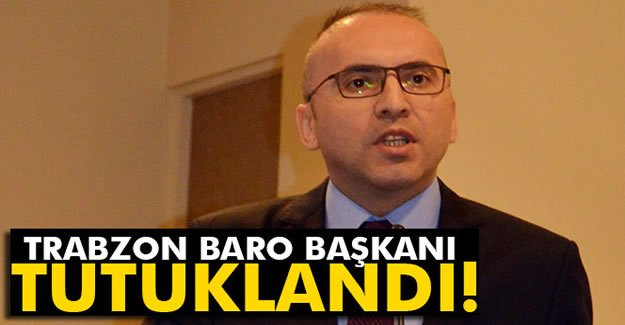 Trabzon Baro Başkanı tutuklandı