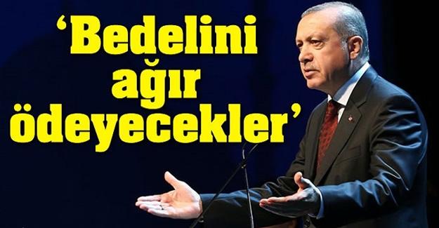 """Cumhurbaşkanı Erdoğan: """"Bedelini ağır ödeyecekler"""""""