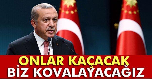 Cumhurbaşkanı Erdoğan: 'Onlar kaçacak biz kovalayacağız'