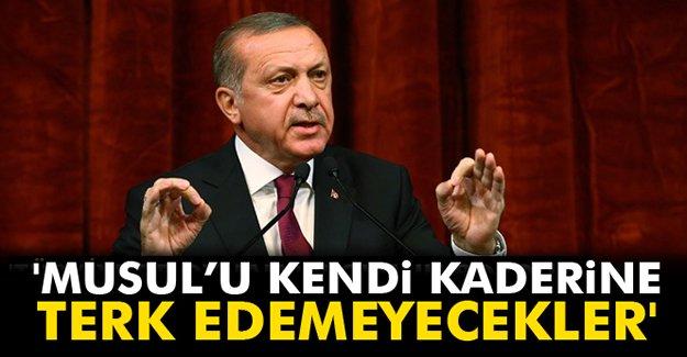 Erdoğan: 'Musul'u kendi kaderine terk edemeyecekler'