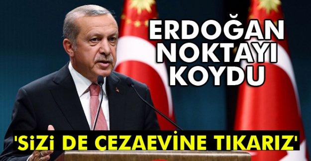 Erdoğan noktayı Koydu: 'Sizi de cezaevine tıkarız'