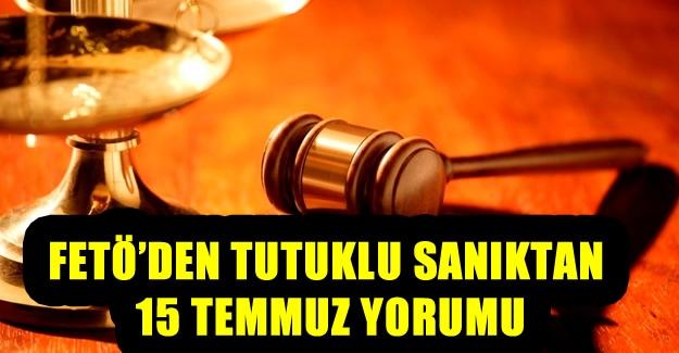 FETÖ'den tutuklu sanıktan 15 Temmuz yorumu