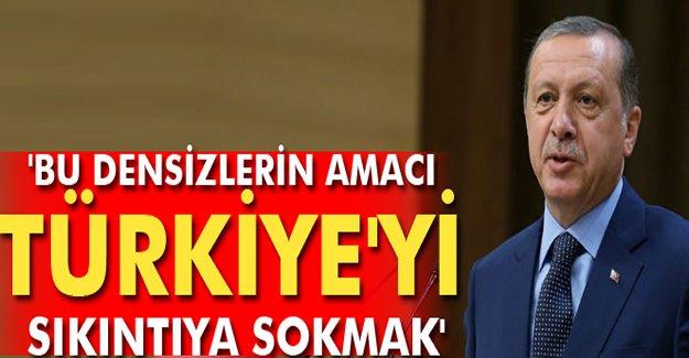 Erdoğan: 'Bu densizlerin amacı Türkiye'yi sıkıntıya sokmak'