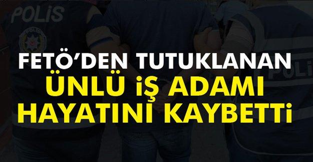 FETÖ'den tutuklu ünlü iş adamı kalp krizinden öldü