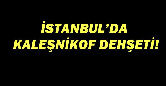 İstanbul'da kaleşnikof dehşeti