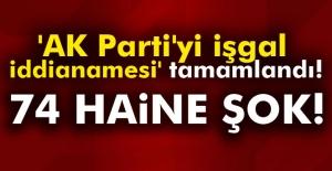 AK Parti'yi işgal iddianamesi tamamlandı! 74 Haine şok!
